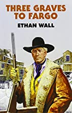 Three Graves to Fargo by Ethan Wall