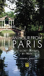 An Hour from Paris: 20 Secret Day Trips by…