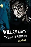 William Alwyn : the art of film music / Ian Johnson