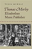 Thomas Morley : Elizabethan music publisher / Tessa Murray