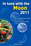 In Tune With The Moon 2011 : The Complete Day-by-Day Moon Planner for Growing and Living in 2011