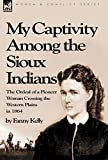 My captivity among the Sioux Indians : the ordeal of a pioneer woman crossing the western plains in 1864 / by Fanny Kelly