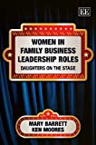 Women in family business leadership roles : daughters on the stage / Mary Barrett and Ken Moores