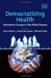 Democratizing health : consumer groups in the policy process / edited by Hans Löfgren, Evelyne de Leeuw, Michael Leahy