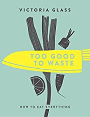 Too Good To Waste: How to Eat Everything von…