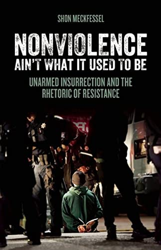 Nonviolence Ain't What It Used To Be: Unarmed Insurrection and the Rhetoric of Resistance, Meckfessel, Shon