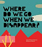 Where Do We Go When We Disappear? by Isabel…