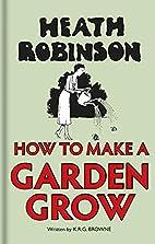 Heath Robinson: How to Make a Garden Grow by…