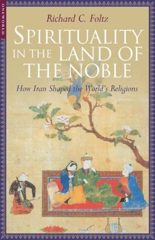 Spirituality in the land of the noble, how Iran shaped the world's religions, by Foltz, Richard