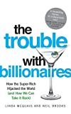 The trouble with billionaires : how the super-rich hijacked the world (and how we can take it back) / Linda McQuaig, Neil Brooks