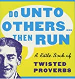 Do unto others ... then run : a little book of twisted proverbs and sayings / compiled by Gerd de Ley and David Potter