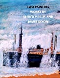 Two painters : works by Alfred Wallis and James Dixon / by Matthew Gale and Richard Ingleby