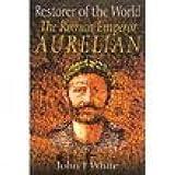 Restorer of the world : the Roman Emperor Aurelian / by John White