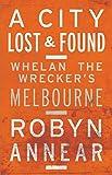 A city lost & found : Whelan the Wrecker's Melbourne / Robyn Annear