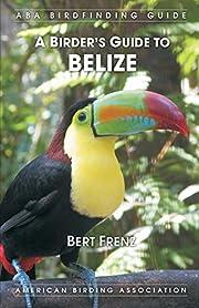 A Birder's Guide to Belize de Bert Frenz