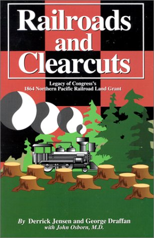 Railroads and Clearcuts: Legacy of Congress's 1864 Northern Pacific Railroad Land Grant, Jensen, Derrick; Draffan, George; Osborn, John; Inland Empire Public Lands Council
