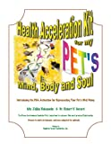 Health acceleration kit for my pet's mind, body, and soul : introducing the DNA activation for rejuvenating your pet's well-being / by Zeljka Roksandic and Robert V. Gerard