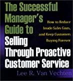 The Successful Manager's Guide to Selling Through Proactive Customer Service: How to Reduce Inside Sales Costs and Keep Customers Buying Forever