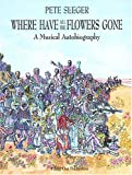 Where have all the flowers gone : a musical autobiography / by Pete Seeger ; edited by Peter Blood