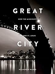 Great River City: How the Mississippi Shaped…