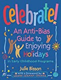 Celebrate! : an anti-bias guide to enjoying holidays in early childhood programs / Julie Bisson, with a preface by Louise Derman-Sparks