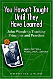 You haven't taught until they have learned : John Wooden's teaching principles and practices / Swen Nater, Ronald Gallimore