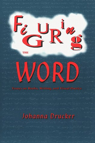 Figuring the Word: Essays on Books, Writing and Visual Poetics, Johanna Drucker