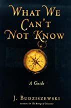 What We Can't Not Know: A Guide by J.…