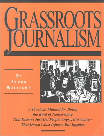 Image for Grassroots Journalism: A Practical Manual for Doing the Kind of Newswriting That Doesn't Just Get People Angry, but Active-That Doesn't Just Inform, but Inspires