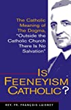 "Is Feeneyism Catholic? : the Catholic meaning of the dogma ""outside the Catholic Church there is no salvation"" / François Laisney"