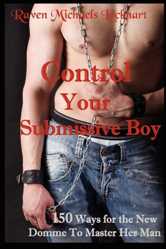Control your Submissive Boy: 150 Ways for the New Domme to Master Her Man, Lockhart, Raven Michaels