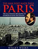 The man who made Paris Paris : the illustrated biography of Georges-Eugène Haussmann / Willet Weeks ; Jean-Claude Martin, photographer