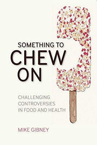 Something to Chew On: Challenging Controversies in Food and Health, Mike Gibney