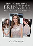 How to dress like a princess : the secrets of Kate's wardrobe / Claudia Joseph