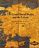 The Grand Ducal Medici and the Levant : material culture, diplomacy, and imagery in the early modern Mediterranean / edited by Maurizio Arfaioli, Marta Caroscio
