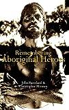 Remembering Aboriginal heroes : struggle, identity and the media / John Ramsland, Christopher Mooney