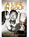 A life in golf : inspirations & insights from Australia's greatest golfer / Peter Thomson with Steve Perkin ; foreword to this edition by Geoff Ogilvy
