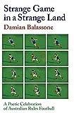 Strange game in a strange land : a poetic celebration of Australian Rules Football / Damian Balassone