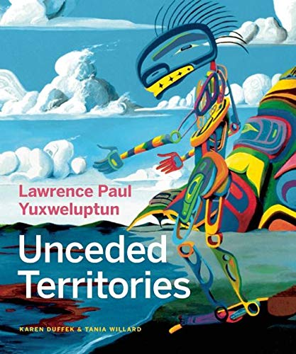 Lawrence Paul Yuxweluptun: Unceded Territories, Duffek, Karen; Willard, Tania; Alteen, Glen; Lippard, Lucy; Turner, Michael