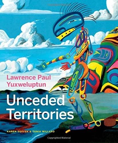 Lawrence Paul Yuxweluptun: Unceded Territories, Duffek, Karen; Willard, Tania; Alteen, Glen; Lippard, Lucy; Turner, Michael