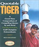 Quotable Tiger : a grand slam compendium of compelling quotes by and about Tiger Woods, golf champion extraordinaire / [compiled by] Rich Skyzinski