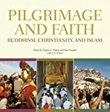 Pilgrimage and faith : Buddhism, Christianity and Islam / edited by Virginia C. Raguin and Dina Bangdel with F.E. Peters