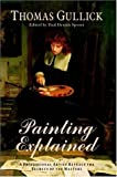 Painting explained : a professional artist reveals the secrets of the masters / Thomas Gullick ; edited by Paul Dennis Sporer