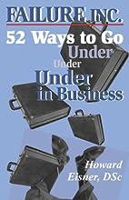 Failure, Inc.: 52 Ways to Go Under in…
