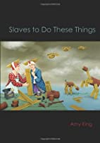 Slaves to Do These Things by Amy King