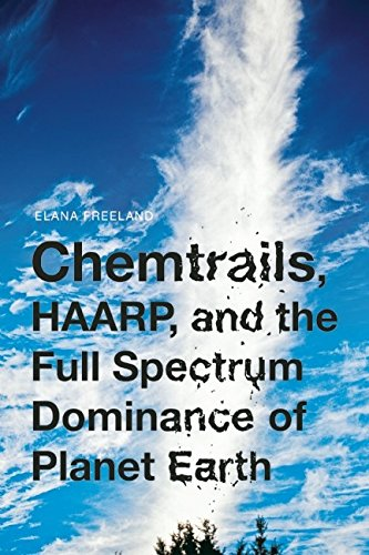 Chemtrails, HAARP, and the Full Spectrum Dominance of Planet Earth, Freeland, Elana