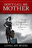 Don't call me mother : a daughter's journey from abandonment to forgiveness / Linda Joy Myers