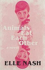 Animals Eat Each Other: A Novel de Elle Nash