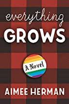 Everything Grows: A Novel by Aimee Herman