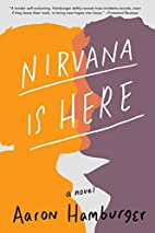 Nirvana Is Here: A Novel by Aaron Hamburger